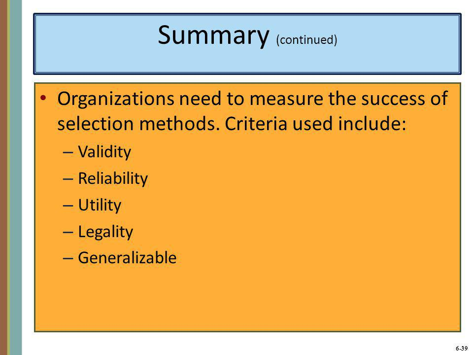 6-40 Summary (continued) An important principle of selection is to combine several sources of information about candidates, rather than relying solely on interviews or a single type of testing.