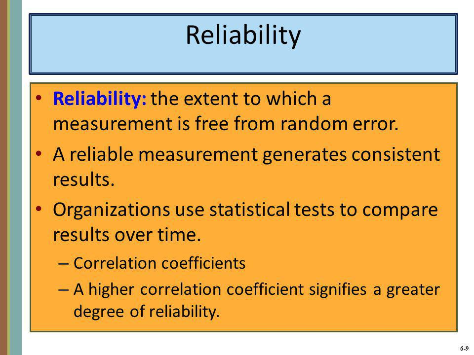 6-10 Validity Validity: the extent to which the performance on a measure (such as a test score) is related to what the measure is designed to assess (such as job performance).