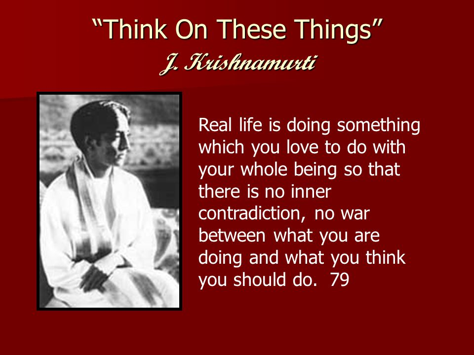 Think On These Things J.Krishnamurti This world is ours, we are human beings living together.