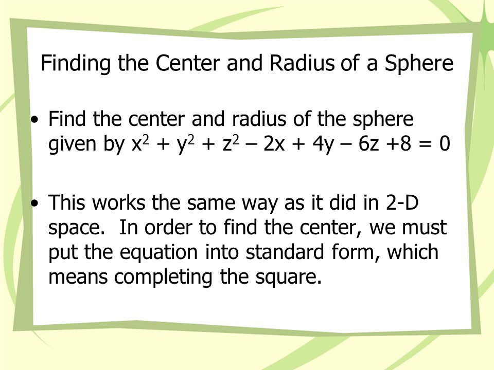 Finding the Center and Radius of a Sphere x 2 + y 2 + z 2 – 2x + 4y – 6z +8 = 0 (x-1) 2 + (y+2) 2 + (z-3) 2 = 6 The center is (1,-2,3) and the radius is √6.