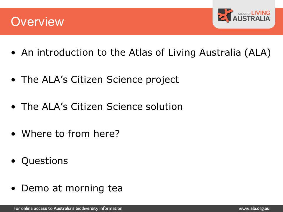 Atlas of Living Australia Australian Government funding to June 2012 Mission –To develop an authoritative, freely accessible distributed and federated biodiversity data management system Working in a range of areas to deliver this, all around the ALA web site: www.ala.org.au