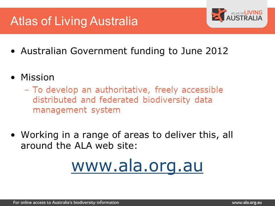 Atlas of Living Australia Integrated picture of Australia's biodiversity –Plants, animals and microorganisms –Marine and terrestrial –Native and non-native Information and tools to support: –Species identification –Taxonomic and collection management –Biosecurity –Conservation and land-use management –Ecological and agricultural research –Education