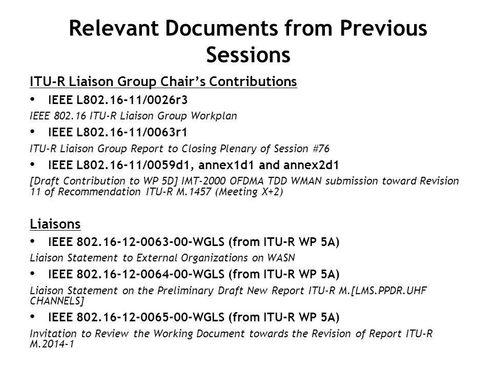 Input Documents for Session #78 Liaisons On IMT-Advanced IEEE 802.16-12-0145-00-WGLS (from ITU-R WP 5D) Liaison statement to External Organizations on the schedule for updating Recommendation ITU-R M.2012 (2012-01-09) Contributions On CRS IEEE 802.16-12-0211-00-Wcon (From KDDI R&D) Proposed draft liaison statement to ITU-R WP 5A on Cognitive Radio Systems on land mobile service (2012- 03-09)