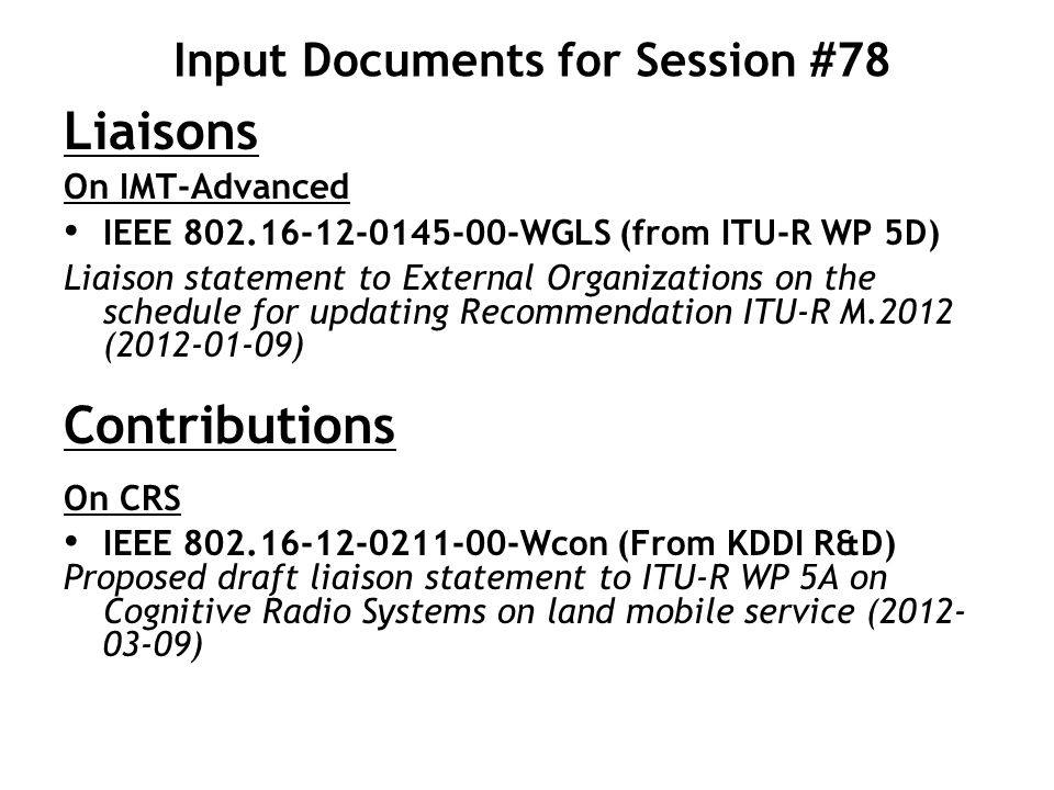 Proposed Objectives for Session #78 Per Workplan Finalize M.1457-11 Meeting X+2 contribution Develop and finalize IMT.RSPEC-1 Meeting Y contribution Develop and [preliminarily] finalize contribution to WP 5A related to CRS Beyond Workplan: Review inputs/liaisons, and prepare responses and any other output documents to external organizations as necessary Update ITU-R LG workplan as appropriate