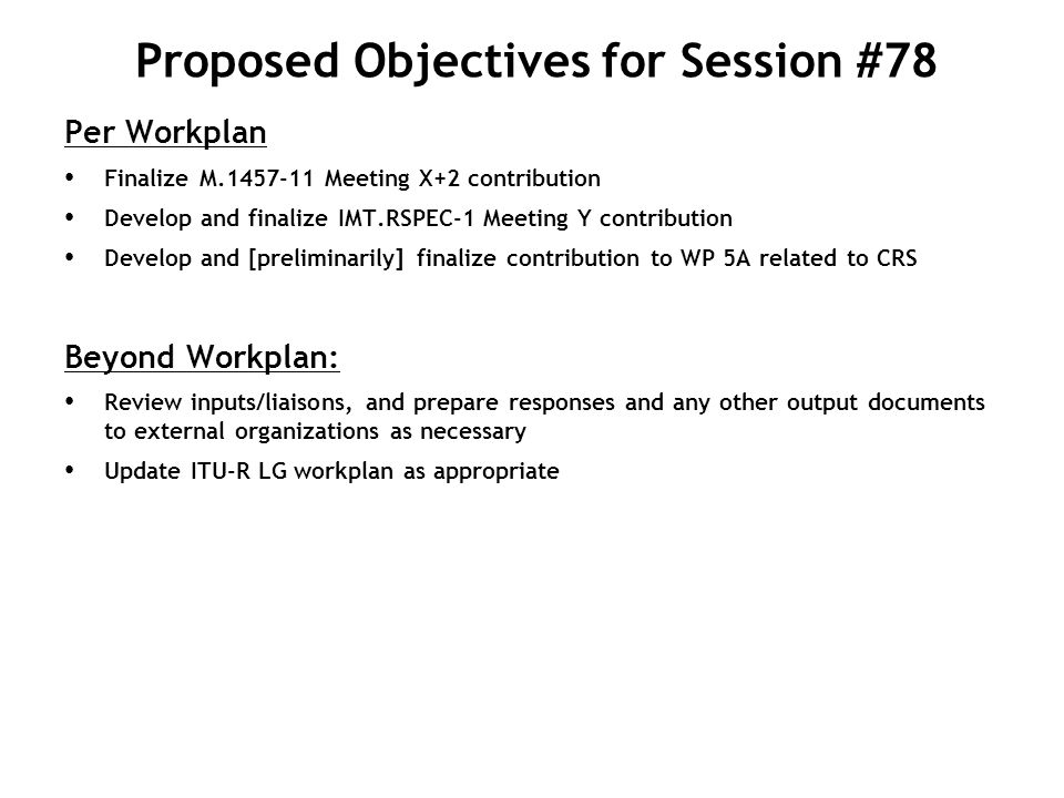 1) Introduction, approval of the agenda 2) Review and follow workplan of L802.16-11/0026r3 3) Work Items: 3-1)Finalize M.1457-11 Meeting X+2 contribution 3-2) Develop and finalize IMT.RSPEC-1 Meeting Y contribution 3-3)Develop and [preliminarily] finalize contribution to WP 5A related to CRS 4) Review inputs/liaisons, and prepare responses and any other output documents to external organizations as necessary 5) Update workplan 6) Approve all outgoing documents 7) Other business Proposed Agenda for the Week