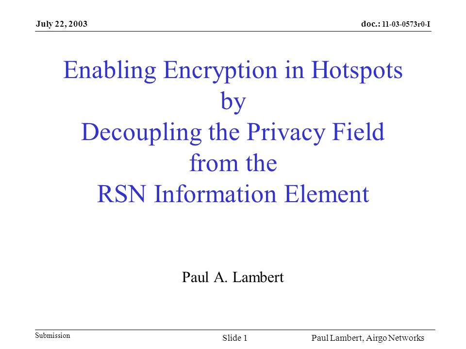 doc.: 11-03-0573r0-I Submission July 22, 2003 Paul Lambert, Airgo NetworksSlide 2 Privacy Field Current Usage Current specification requires the Privacy Field in the IE to always be set when there is an RSN IE: 7.3.1.4 Capability Information field STAs (including APs) that include the RSN IE in beacons and probe responses shall set the Privacy subfield to 1 in any frame that includes it.