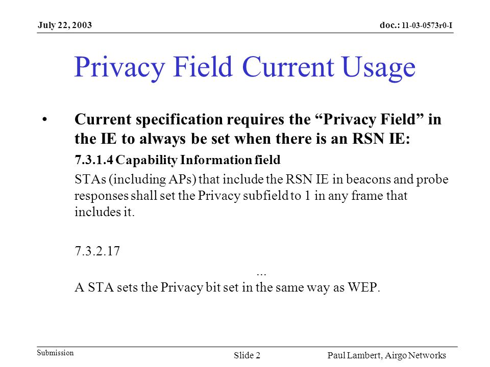 doc.: 11-03-0573r0-I Submission July 22, 2003 Paul Lambert, Airgo NetworksSlide 3 Background Privacy Field/Bit is the legacy WEP encryption negotiation RSN IE is the new cipher suite negotiation Setting Privacy Field on with RSN forces all legacy (WEP) devices to only use WEP if they are not RSN capable
