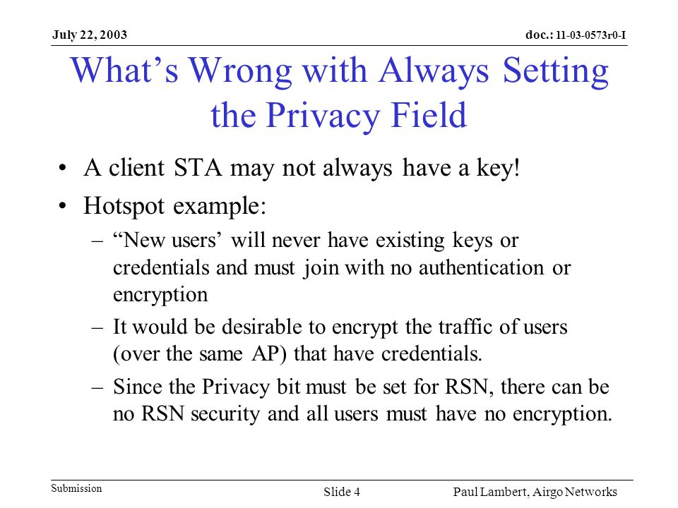 doc.: 11-03-0573r0-I Submission July 22, 2003 Paul Lambert, Airgo NetworksSlide 5 Privacy Field Recommendations Make WEP/legacy negotiation be independent from RSN IE negotiation Allow mixed mode traffic (encrypted an non-encrypted) Mixed mode (encrypted/unencrypted) need not be insecure since traffic can be segregated at the AP (e.g.
