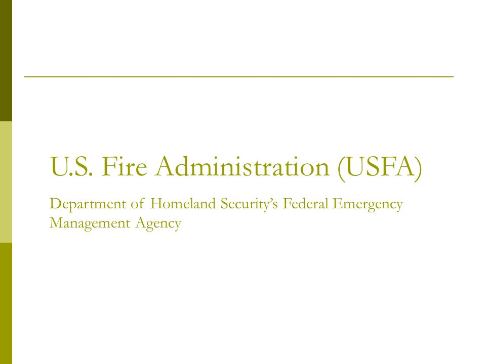 US Fire Administration Provides leadership to fire & emergency stakeholders in prevention, preparedness and response Over 400 publications Topical Fire Research Series Fire Statistics http://www.usfa.dhs.gov/fireservice/index.shtm