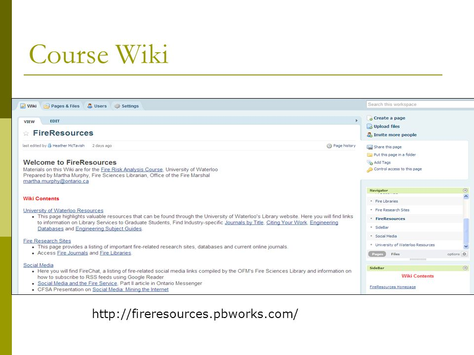 Resource Links Fire Risk Analysis Wiki http://fireresources.pbworks.com/ Links to sites discussed in presentation PowerPoint Presentation available on Wiki Martha Murphy, OFM Librarian martha.murphy@ontario.ca; 416-325-3235 UW Library Contact Doug Morton, Librarian for Engineering dhmorton@uwaterloo.ca ; 519-888-4567 x32648
