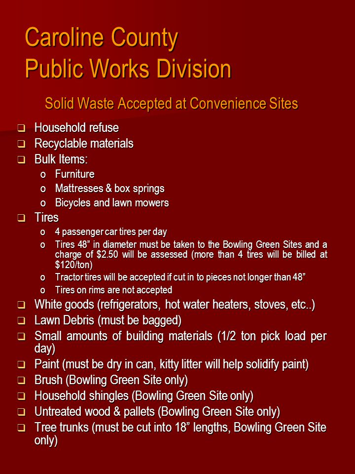 Caroline County Public Works Division Items not accepted at Convenience Sites  Tree Stumps  Tires on rims  Hazardous materials : o Gasoline o Gas Bottles (propane) o Fertilizers o Hot coals or burned refuse o Chemicals o Flammable materials o Fireworks Items not accepted at the sites or items left in front of Sites after the sites are closed are violations of the County code and may result in fines and imprisonment
