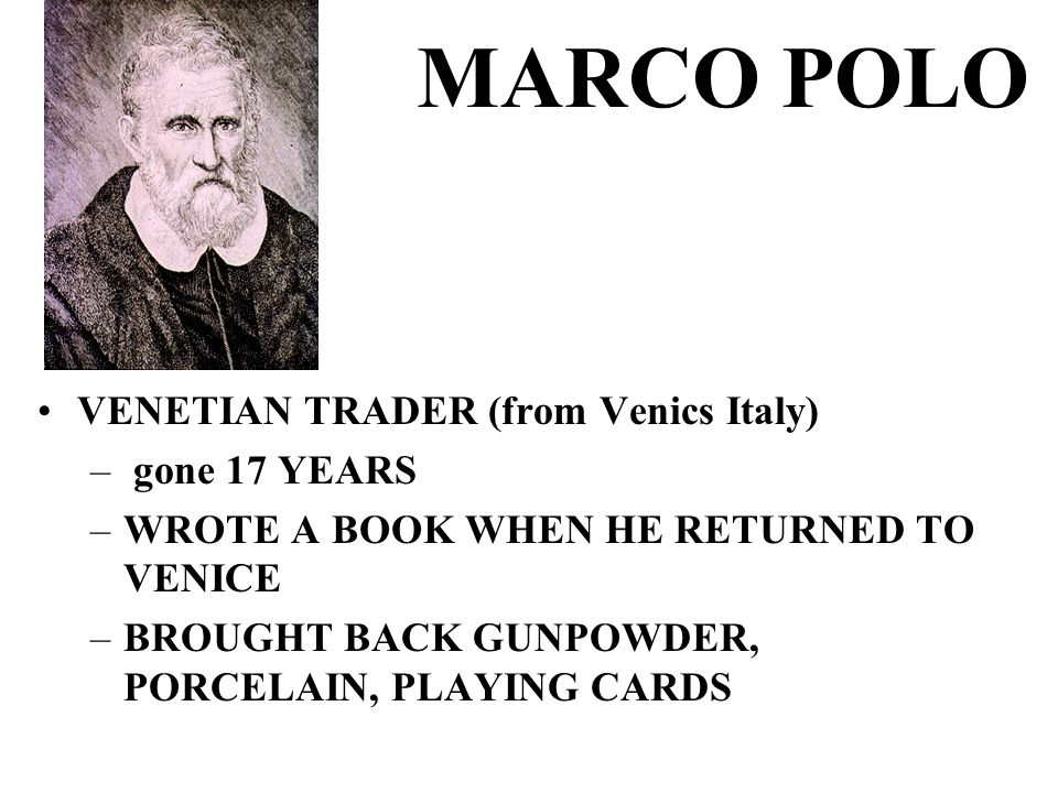 MARCO POLO VENETIAN TRADER (from Venics Italy) – gone 17 YEARS –WROTE A BOOK WHEN HE RETURNED TO VENICE –BROUGHT BACK GUNPOWDER, PORCELAIN, PLAYING CARDS