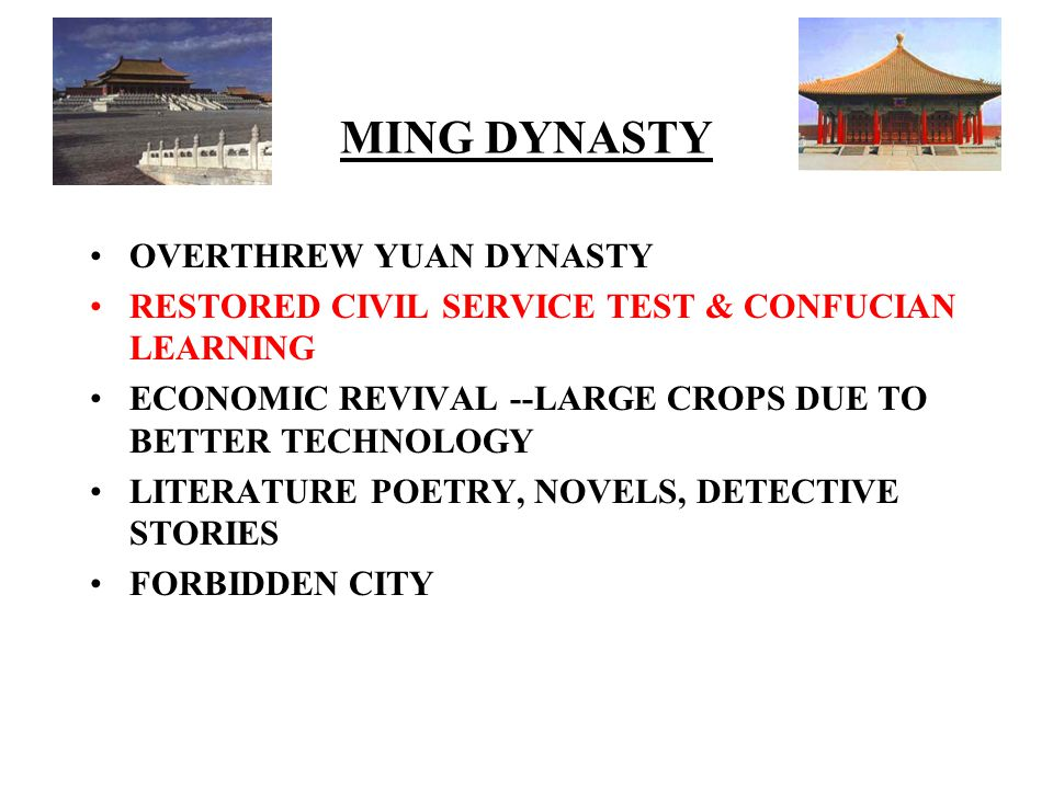MING DYNASTY OVERTHREW YUAN DYNASTY RESTORED CIVIL SERVICE TEST & CONFUCIAN LEARNING ECONOMIC REVIVAL --LARGE CROPS DUE TO BETTER TECHNOLOGY LITERATURE POETRY, NOVELS, DETECTIVE STORIES FORBIDDEN CITY