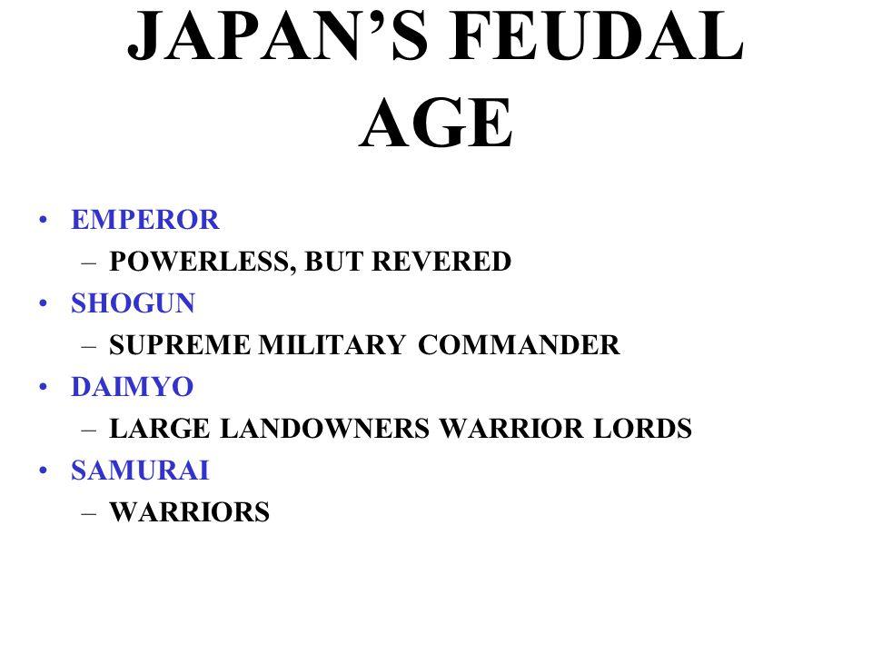 JAPAN'S FEUDAL AGE EMPEROR –POWERLESS, BUT REVERED SHOGUN –SUPREME MILITARY COMMANDER DAIMYO –LARGE LANDOWNERS WARRIOR LORDS SAMURAI –WARRIORS