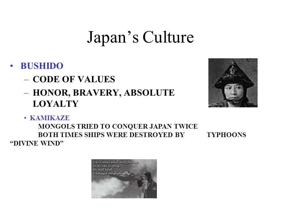 Japan's Culture BUSHIDO –CODE OF VALUES –HONOR, BRAVERY, ABSOLUTE LOYALTY KAMIKAZE MONGOLS TRIED TO CONQUER JAPAN TWICE BOTH TIMES SHIPS WERE DESTROYED BY TYPHOONS DIVINE WIND