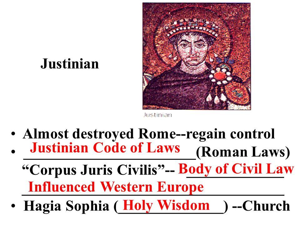 Justinian Almost destroyed Rome--regain control _______________________(Roman Laws) Corpus Juris Civilis -- _____________ ___________________________________ Hagia Sophia (______________) --Church Justinian Code of Laws Body of Civil Law Influenced Western Europe Holy Wisdom