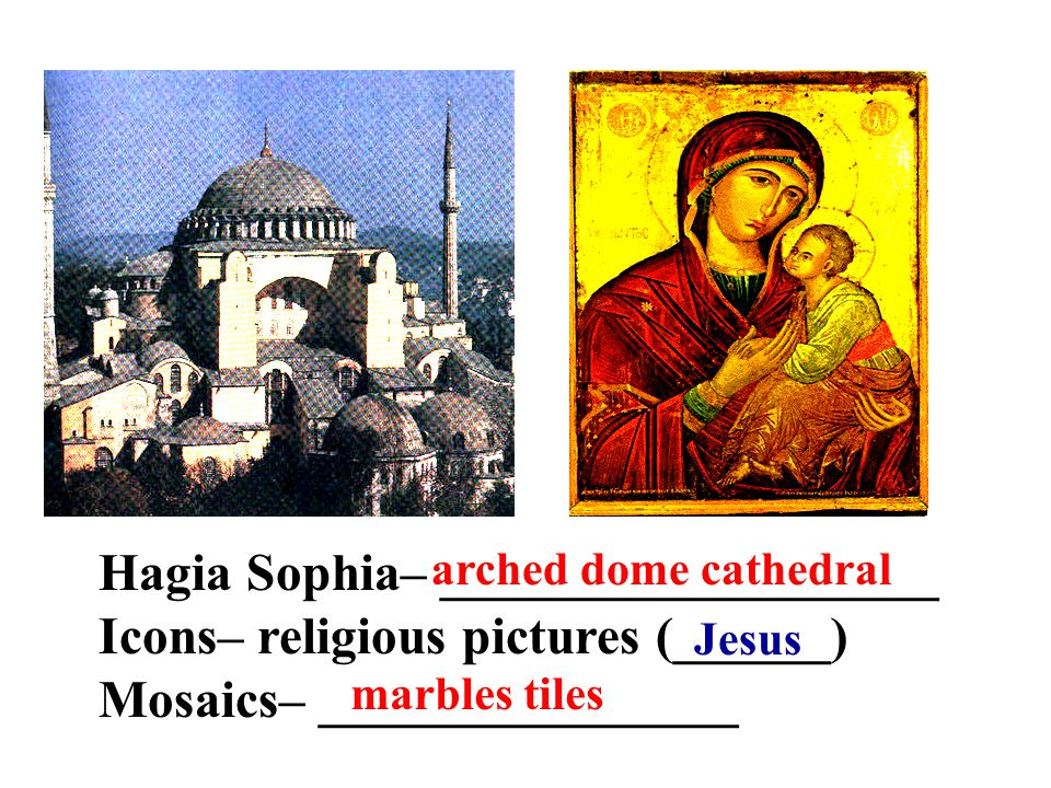 Hagia Sophia– ___________________ Icons– religious pictures (______) Mosaics– ________________ arched dome cathedral Jesus marbles tiles