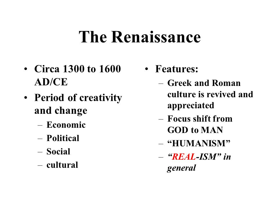 The Renaissance Circa 1300 to 1600 AD/CE Period of creativity and change –Economic –Political –Social –cultural Features: –Greek and Roman culture is revived and appreciated –Focus shift from GOD to MAN – HUMANISM – REAL-ISM in general
