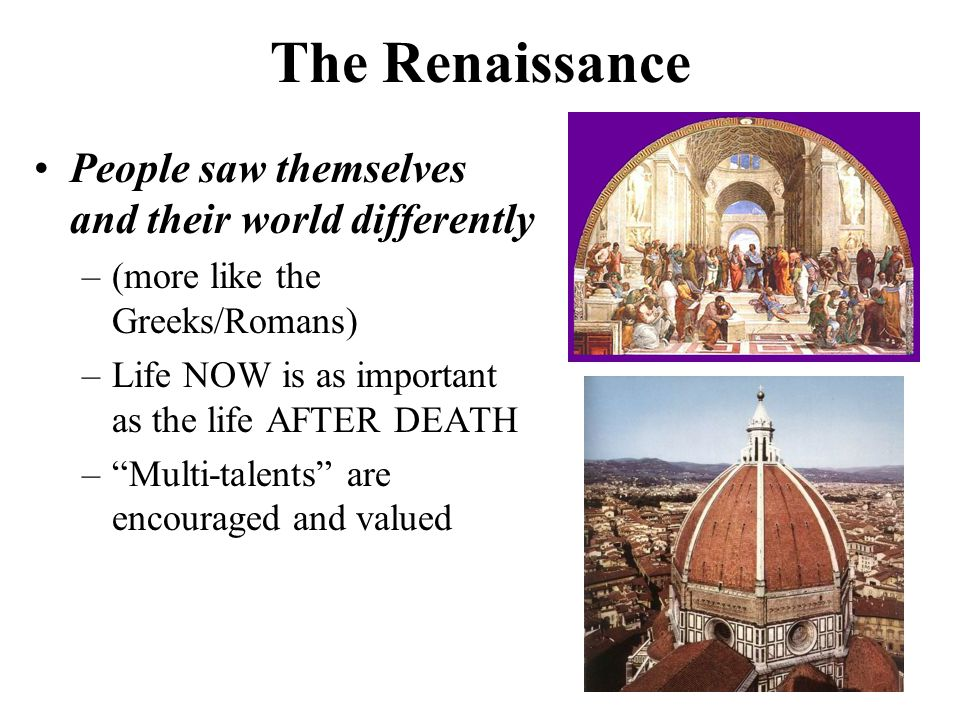 The Renaissance People saw themselves and their world differently –(more like the Greeks/Romans) –Life NOW is as important as the life AFTER DEATH – Multi-talents are encouraged and valued