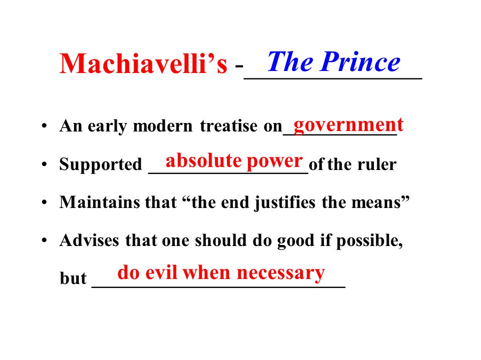 Machiavelli's -____________ An early modern treatise on____________ Supported _________________of the ruler Maintains that the end justifies the means Advises that one should do good if possible, but ___________________________ government The Prince absolute power do evil when necessary
