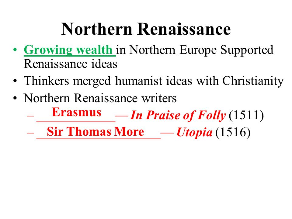 Northern Renaissance Growing wealth in Northern Europe Supported Renaissance ideas Thinkers merged humanist ideas with Christianity Northern Renaissance writers –____________— In Praise of Folly (1511) –___________________— Utopia (1516) Erasmus Sir Thomas More