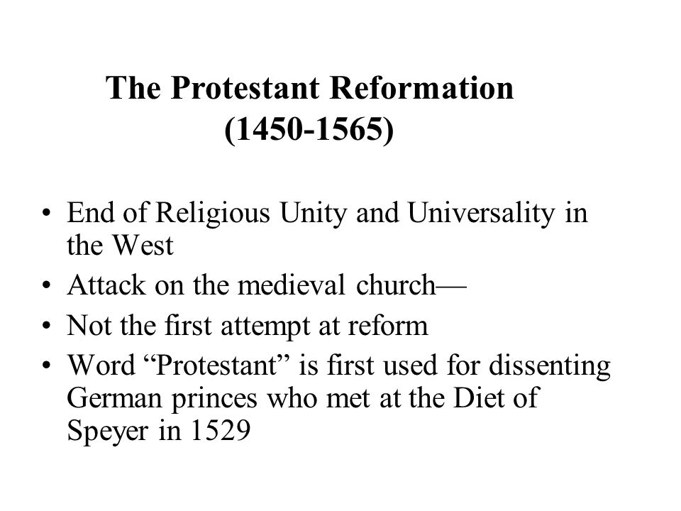End of Religious Unity and Universality in the West Attack on the medieval church— Not the first attempt at reform Word Protestant is first used for dissenting German princes who met at the Diet of Speyer in 1529 The Protestant Reformation (1450-1565)