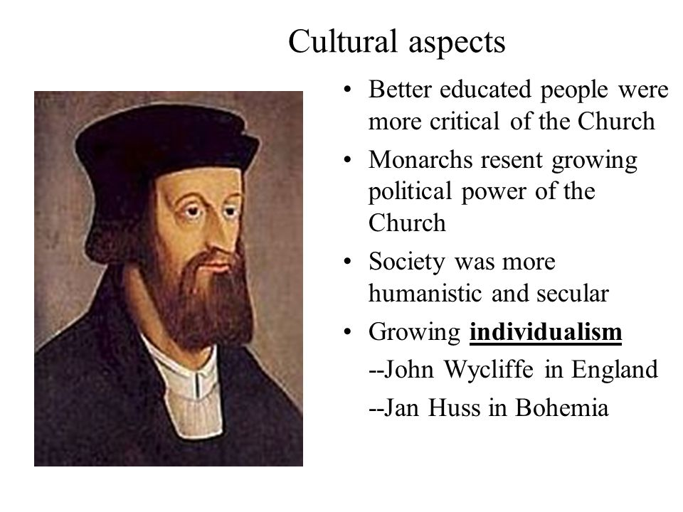 Cultural aspects Better educated people were more critical of the Church Monarchs resent growing political power of the Church Society was more humanistic and secular Growing individualism --John Wycliffe in England --Jan Huss in Bohemia