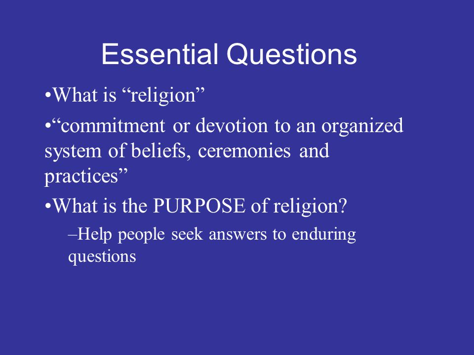 Essential Questions What is religion commitment or devotion to an organized system of beliefs, ceremonies and practices What is the PURPOSE of religion.