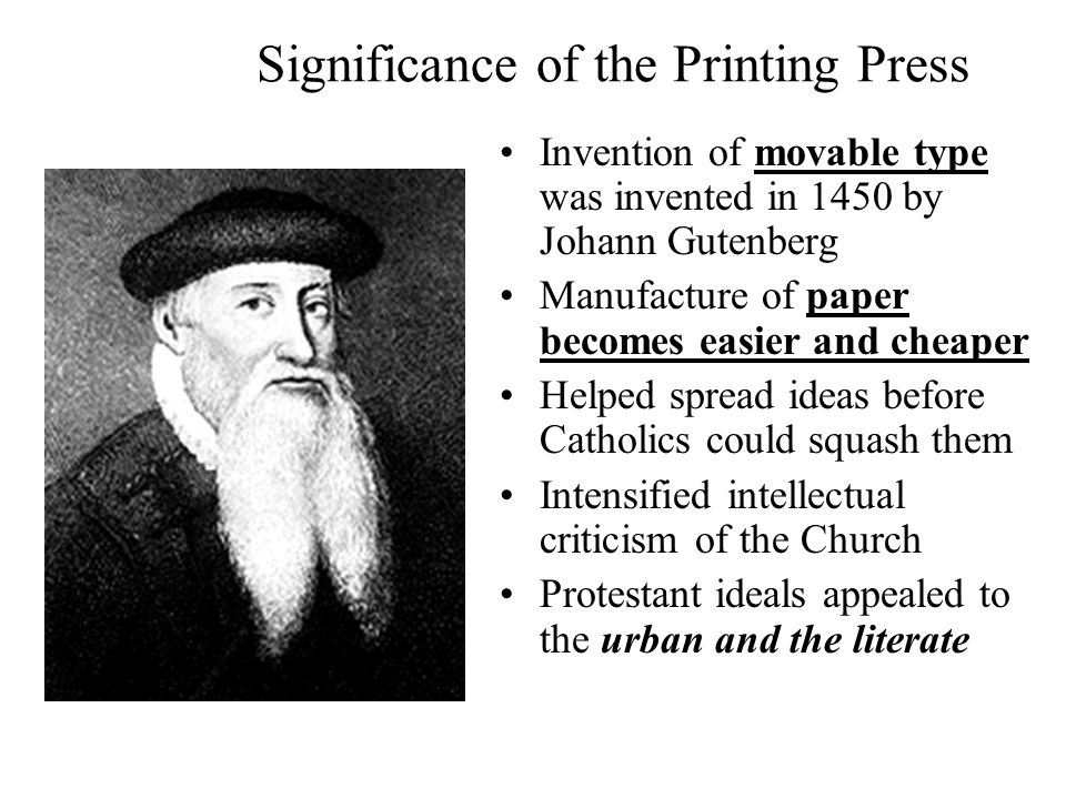 Significance of the Printing Press Invention of movable type was invented in 1450 by Johann Gutenberg Manufacture of paper becomes easier and cheaper Helped spread ideas before Catholics could squash them Intensified intellectual criticism of the Church Protestant ideals appealed to the urban and the literate
