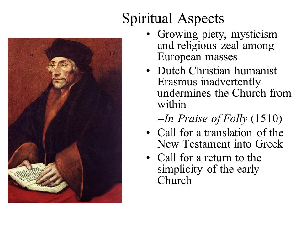 Spiritual Aspects Growing piety, mysticism and religious zeal among European masses Dutch Christian humanist Erasmus inadvertently undermines the Church from within --In Praise of Folly (1510) Call for a translation of the New Testament into Greek Call for a return to the simplicity of the early Church
