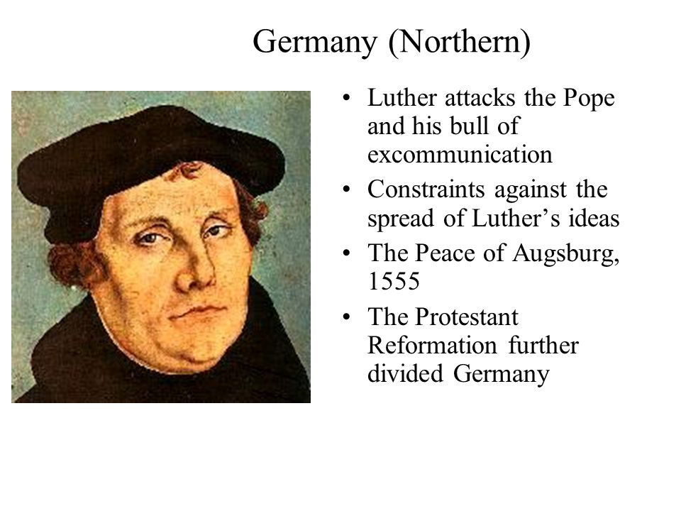 Germany (Northern) Luther attacks the Pope and his bull of excommunication Constraints against the spread of Luther's ideas The Peace of Augsburg, 1555 The Protestant Reformation further divided Germany