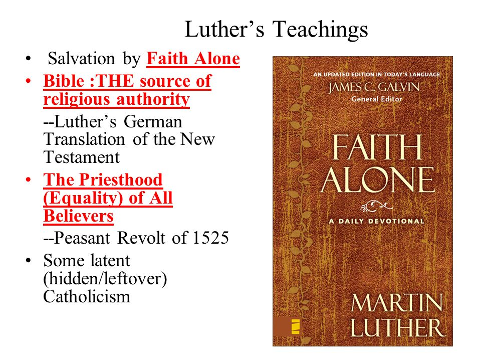 Luther's Teachings Salvation by Faith Alone Bible :THE source of religious authority --Luther's German Translation of the New Testament The Priesthood (Equality) of All Believers --Peasant Revolt of 1525 Some latent (hidden/leftover) Catholicism