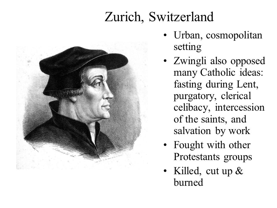 Zurich, Switzerland Urban, cosmopolitan setting Zwingli also opposed many Catholic ideas: fasting during Lent, purgatory, clerical celibacy, intercession of the saints, and salvation by work Fought with other Protestants groups Killed, cut up & burned