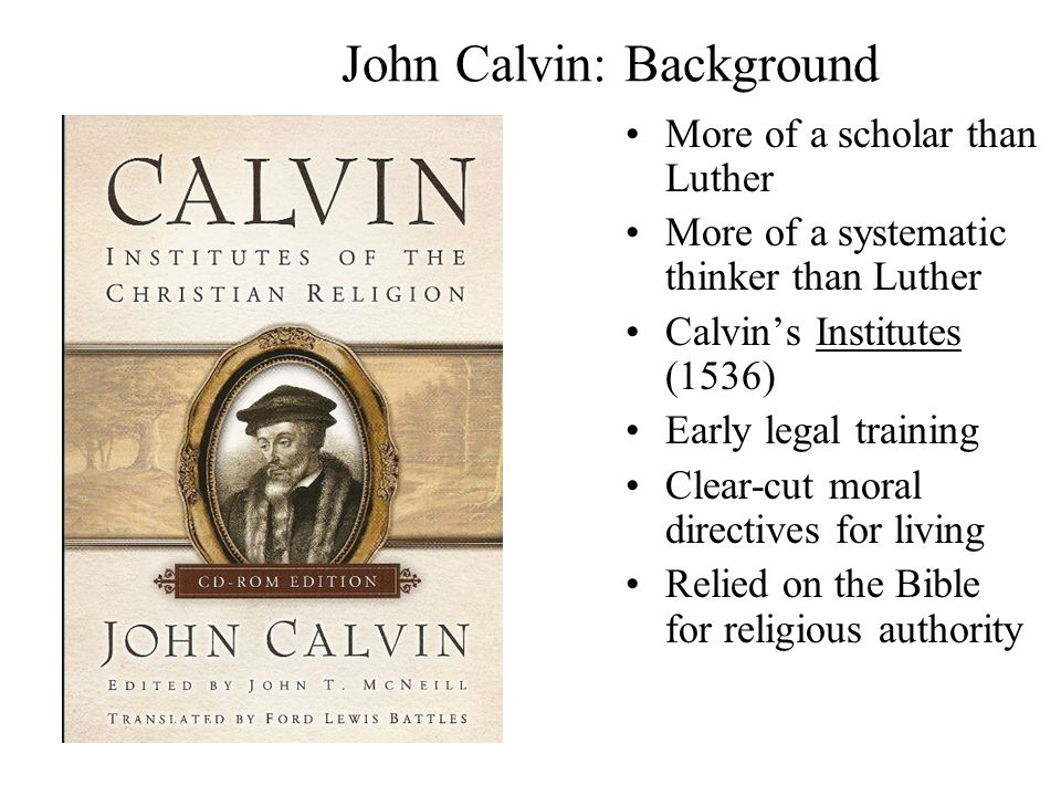 John Calvin: Background More of a scholar than Luther More of a systematic thinker than Luther Calvin's Institutes (1536) Early legal training Clear-cut moral directives for living Relied on the Bible for religious authority