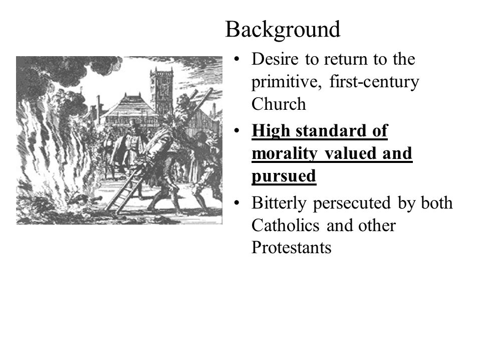 Background Desire to return to the primitive, first-century Church High standard of morality valued and pursued Bitterly persecuted by both Catholics and other Protestants