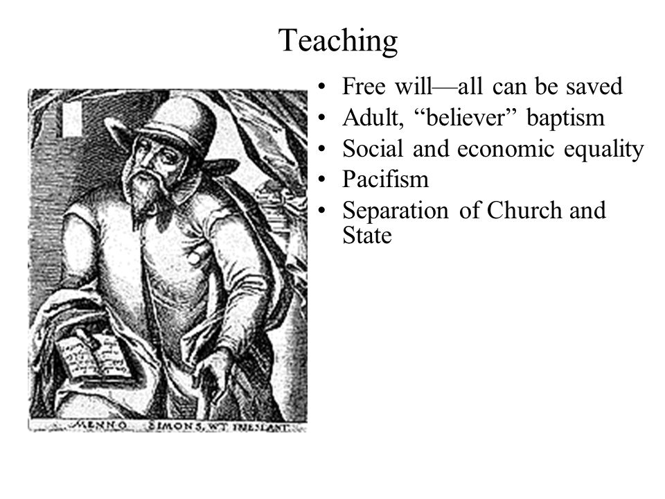 Teaching Free will—all can be saved Adult, believer baptism Social and economic equality Pacifism Separation of Church and State
