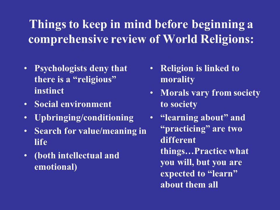 Things to keep in mind before beginning a comprehensive review of World Religions: Psychologists deny that there is a religious instinct Social environment Upbringing/conditioning Search for value/meaning in life (both intellectual and emotional) Religion is linked to morality Morals vary from society to society learning about and practicing are two different things…Practice what you will, but you are expected to learn about them all
