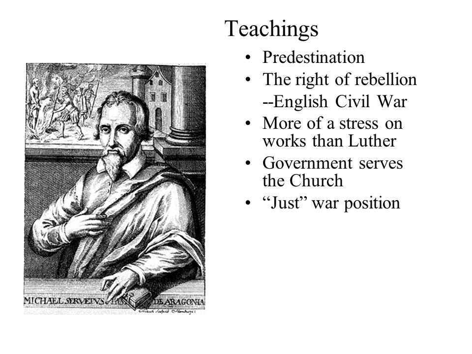 Teachings Predestination The right of rebellion --English Civil War More of a stress on works than Luther Government serves the Church Just war position