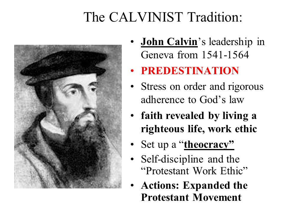 The CALVINIST Tradition: John Calvin's leadership in Geneva from 1541-1564 PREDESTINATION Stress on order and rigorous adherence to God's law faith revealed by living a righteous life, work ethic Set up a theocracy Self-discipline and the Protestant Work Ethic Actions: Expanded the Protestant Movement