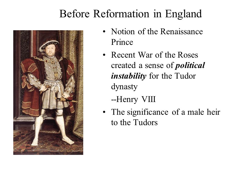 Before Reformation in England Notion of the Renaissance Prince Recent War of the Roses created a sense of political instability for the Tudor dynasty --Henry VIII The significance of a male heir to the Tudors