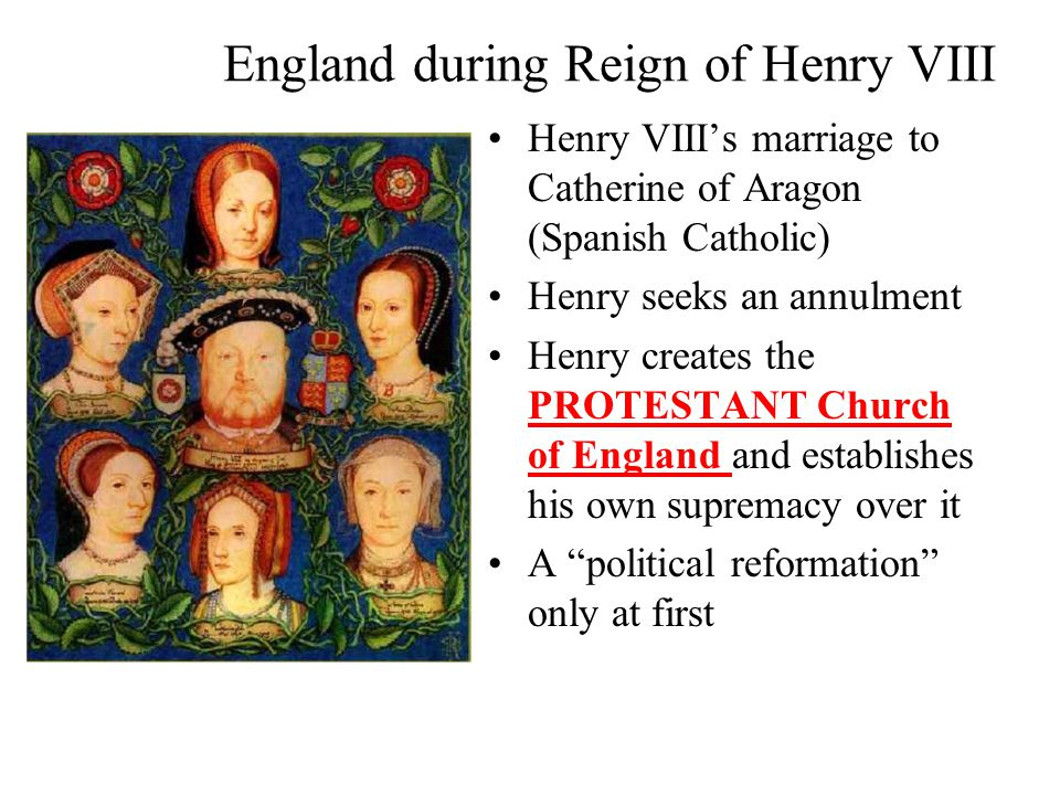 England during Reign of Henry VIII Henry VIII's marriage to Catherine of Aragon (Spanish Catholic) Henry seeks an annulment Henry creates the PROTESTANT Church of England and establishes his own supremacy over it A political reformation only at first