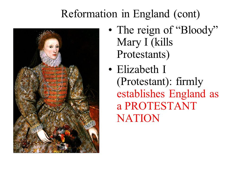 Reformation in England (cont) The reign of Bloody Mary I (kills Protestants) Elizabeth I (Protestant): firmly establishes England as a PROTESTANT NATION