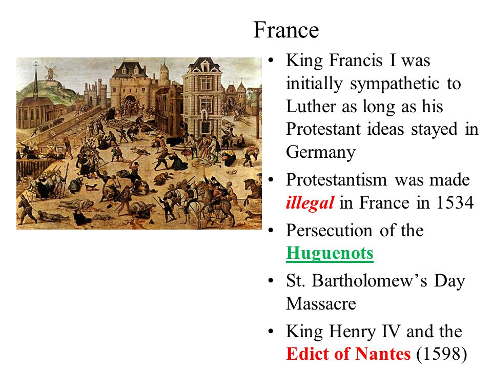 France King Francis I was initially sympathetic to Luther as long as his Protestant ideas stayed in Germany Protestantism was made illegal in France in 1534 Persecution of the Huguenots St.