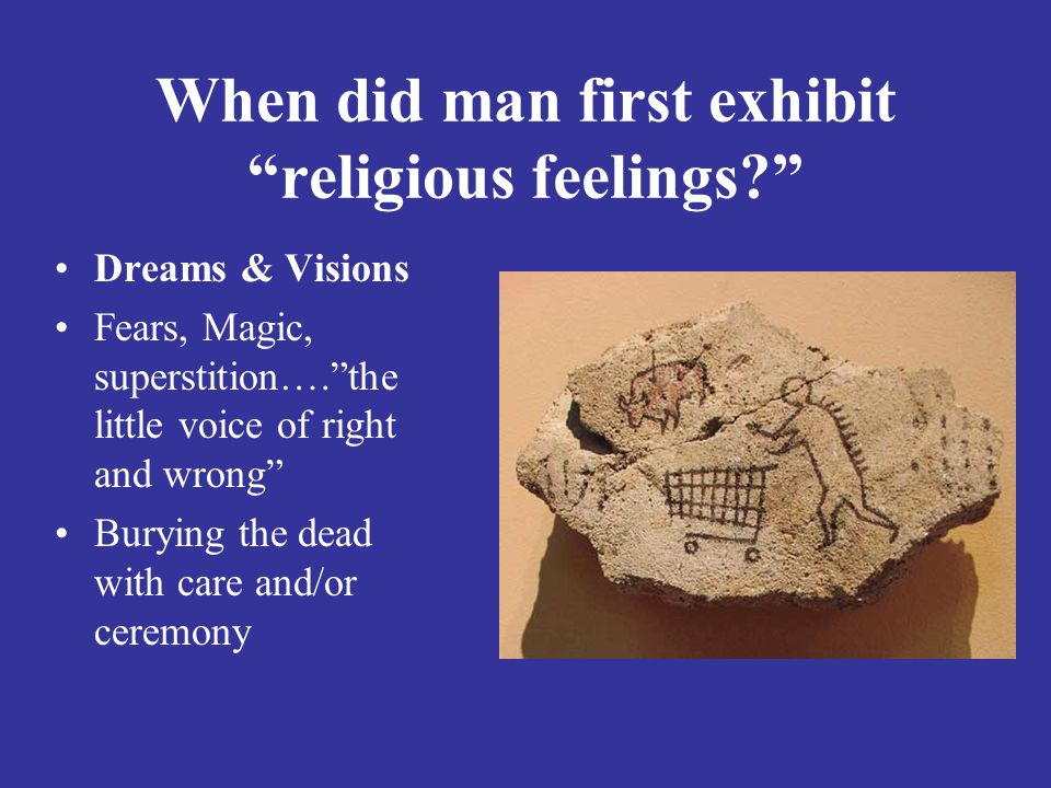When did man first exhibit religious feelings? Dreams & Visions Fears, Magic, superstition…. the little voice of right and wrong Burying the dead with care and/or ceremony