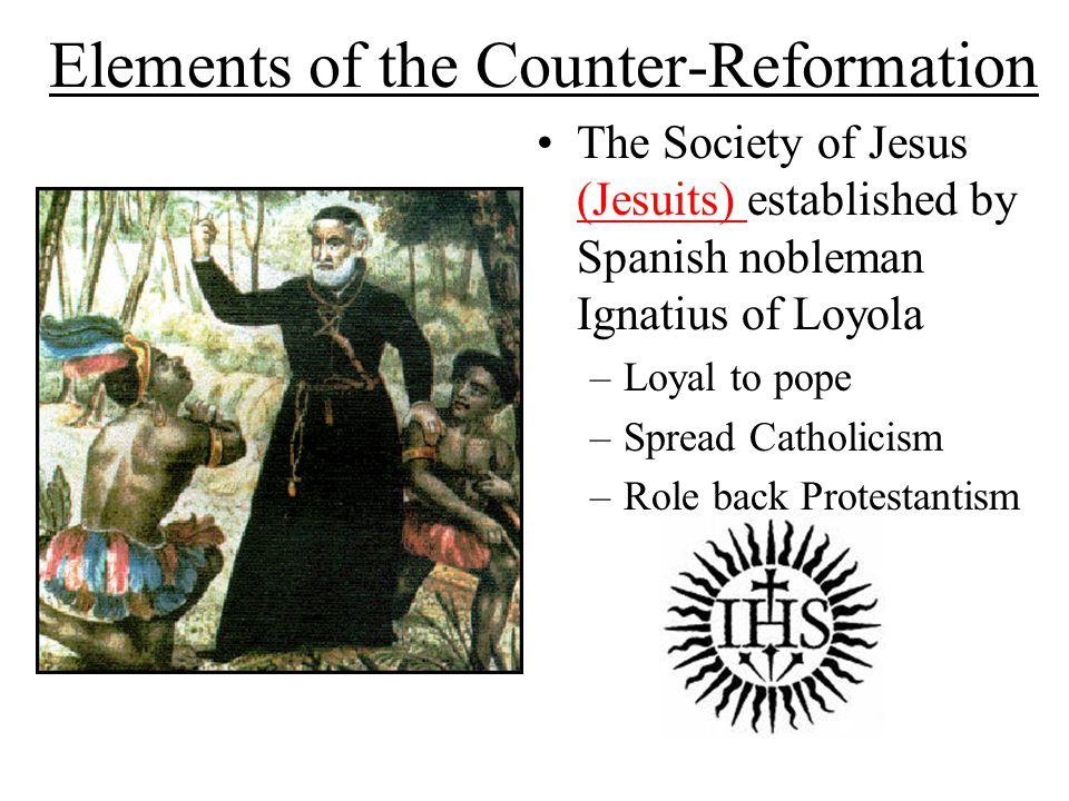 Elements of the Counter-Reformation The Society of Jesus (Jesuits) established by Spanish nobleman Ignatius of Loyola –Loyal to pope –Spread Catholicism –Role back Protestantism