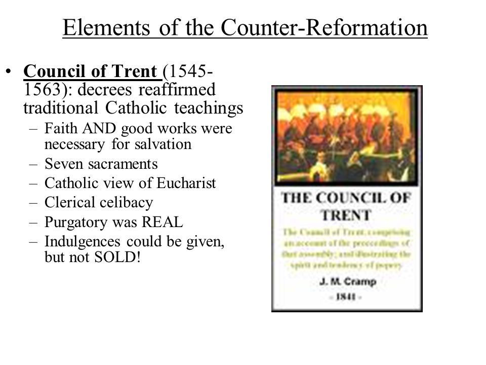 Elements of the Counter-Reformation Council of Trent (1545- 1563): decrees reaffirmed traditional Catholic teachings –Faith AND good works were necessary for salvation –Seven sacraments –Catholic view of Eucharist –Clerical celibacy –Purgatory was REAL –Indulgences could be given, but not SOLD!