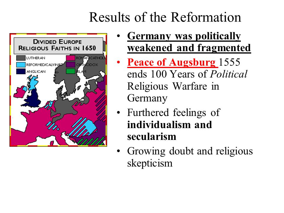 Results of the Reformation Germany was politically weakened and fragmented Peace of Augsburg 1555 ends 100 Years of Political Religious Warfare in Germany Furthered feelings of individualism and secularism Growing doubt and religious skepticism