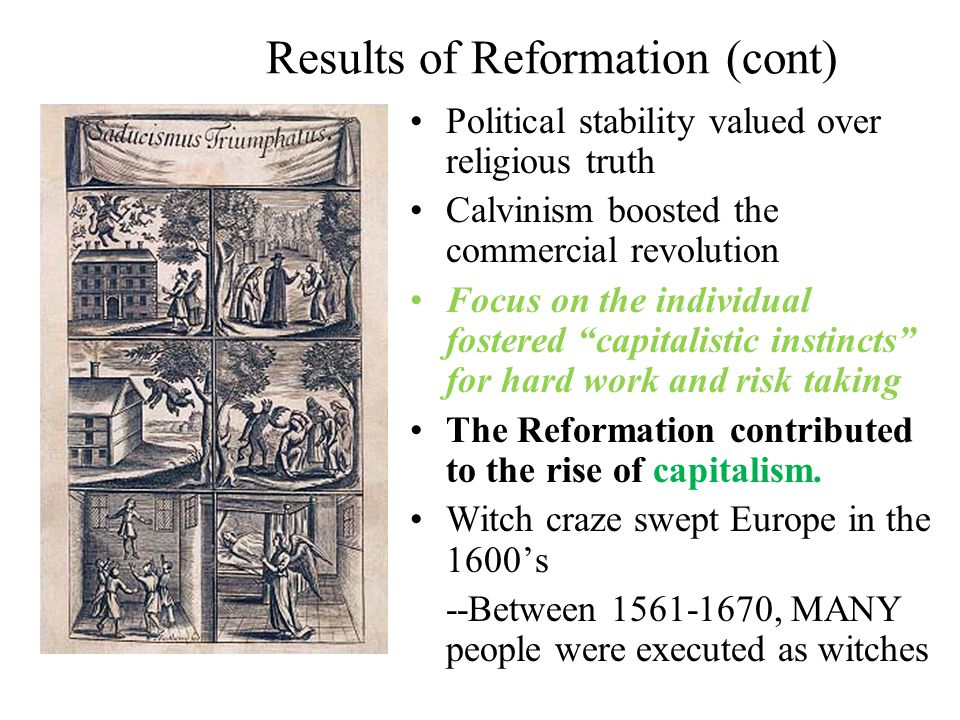 Results of Reformation (cont) Political stability valued over religious truth Calvinism boosted the commercial revolution Focus on the individual fostered capitalistic instincts for hard work and risk taking The Reformation contributed to the rise of capitalism.
