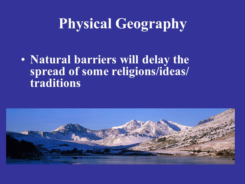 Physical Geography Natural barriers will delay the spread of some religions/ideas/ traditions