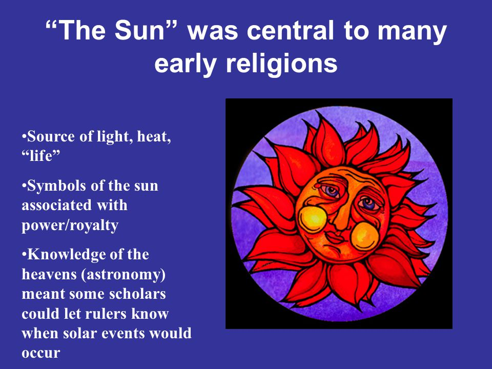 The Sun was central to many early religions Source of light, heat, life Symbols of the sun associated with power/royalty Knowledge of the heavens (astronomy) meant some scholars could let rulers know when solar events would occur